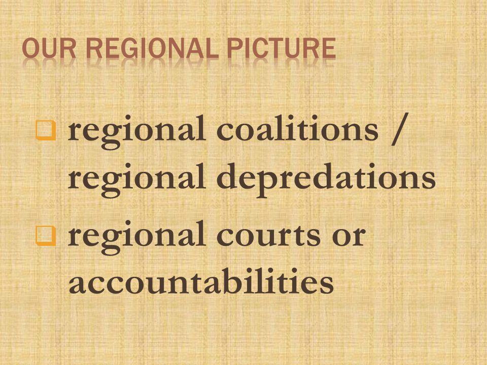  regional coalitions / regional depredations  regional courts or accountabilities