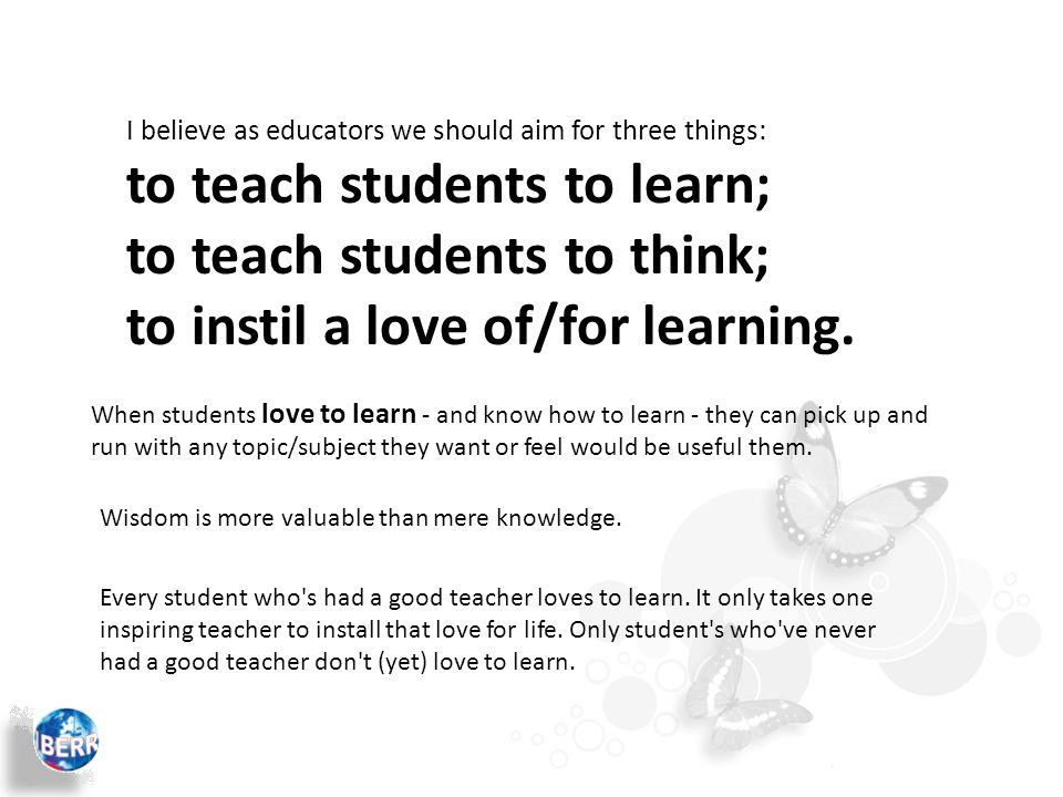 I believe as educators we should aim for three things: to teach students to learn; to teach students to think; to instil a love of/for learning.