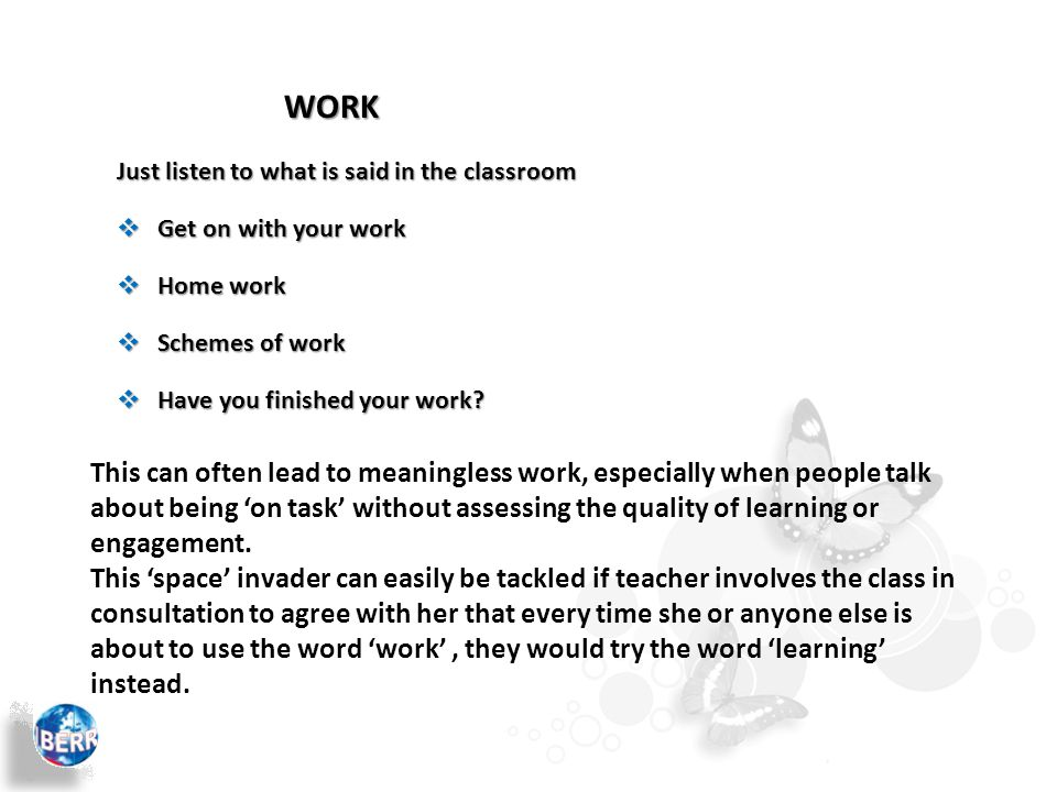 WORK Just listen to what is said in the classroom  Get on with your work  Schemes of work  Home work  Have you finished your work.
