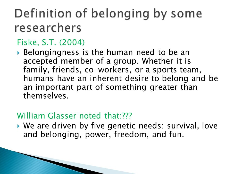 Fiske, S.T. (2004)  Belongingness is the human need to be an accepted member of a group.