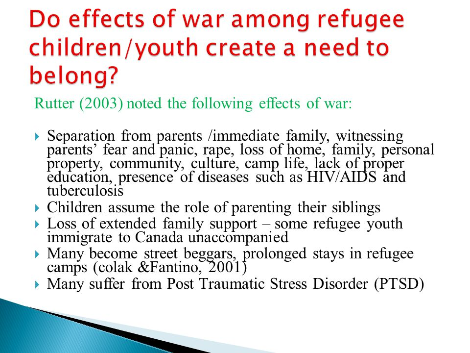 Rutter (2003) noted the following effects of war:  Separation from parents /immediate family, witnessing parents' fear and panic, rape, loss of home, family, personal property, community, culture, camp life, lack of proper education, presence of diseases such as HIV/AIDS and tuberculosis  Children assume the role of parenting their siblings  Loss of extended family support – some refugee youth immigrate to Canada unaccompanied  Many become street beggars, prolonged stays in refugee camps (colak &Fantino, 2001)  Many suffer from Post Traumatic Stress Disorder (PTSD)