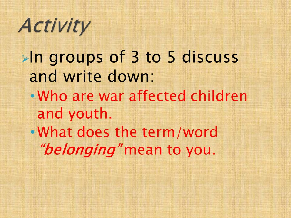  In groups of 3 to 5 discuss and write down: Who are war affected children and youth.