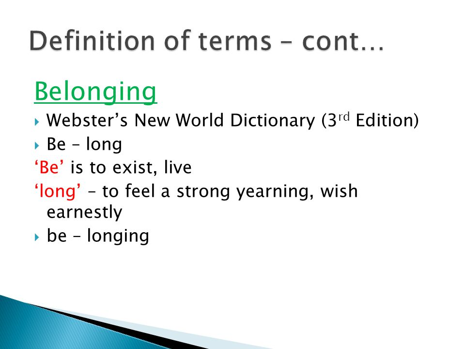 Belonging  Webster's New World Dictionary (3 rd Edition)  Be – long 'Be' is to exist, live 'long' – to feel a strong yearning, wish earnestly  be – longing