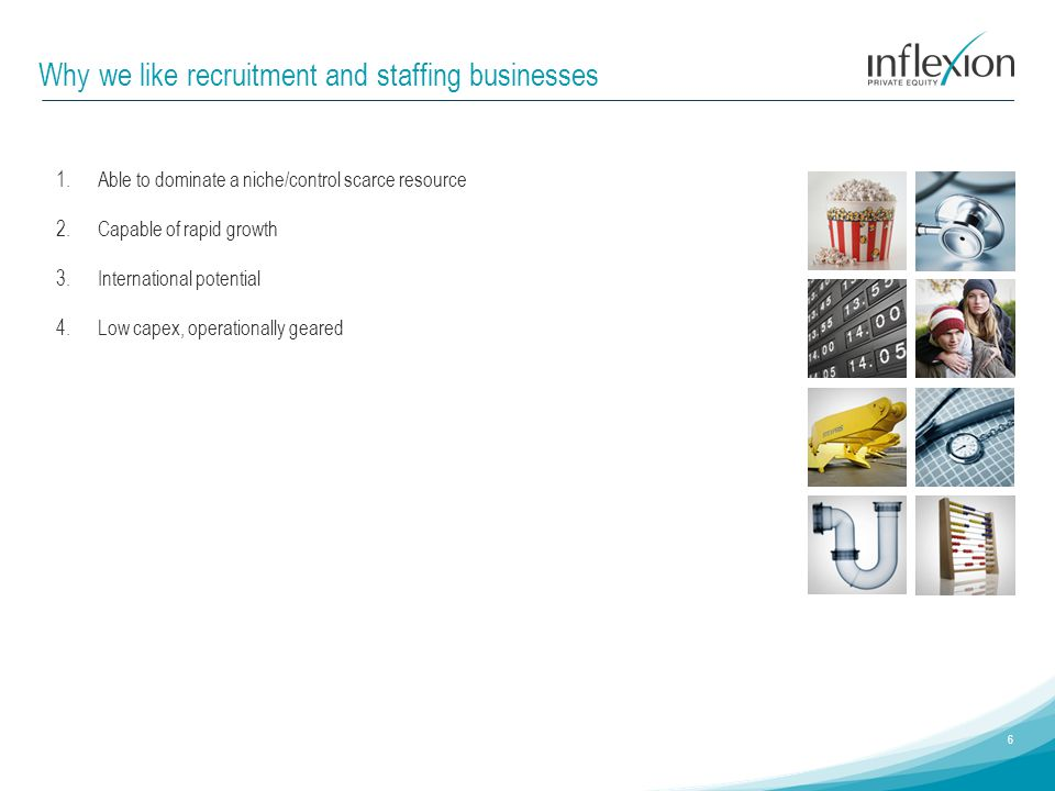 Why we like recruitment and staffing businesses 6 1.Able to dominate a niche/control scarce resource 2.Capable of rapid growth 3.International potenti