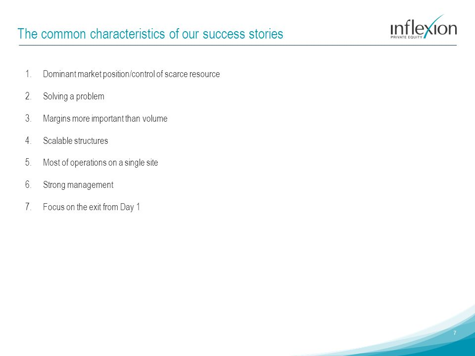 The common characteristics of our success stories 7 1.Dominant market position/control of scarce resource 2.Solving a problem 3.Margins more important than volume 4.Scalable structures 5.Most of operations on a single site 6.Strong management 7.Focus on the exit from Day 1