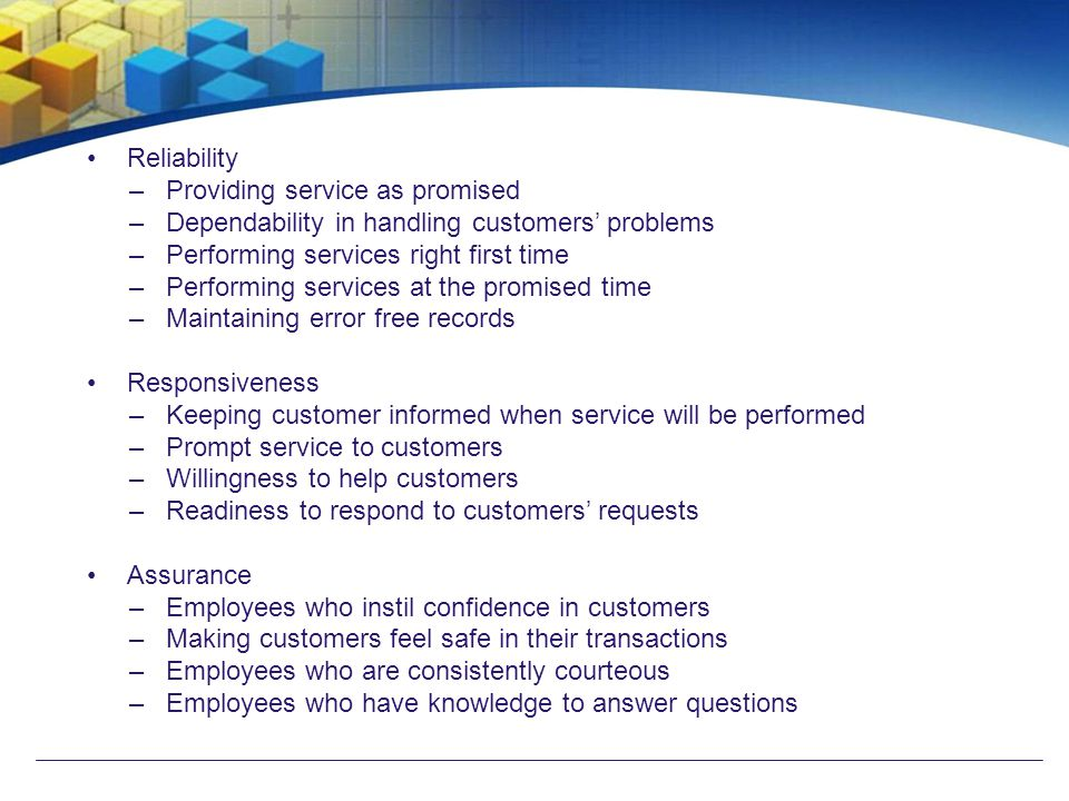 Reliability –Providing service as promised –Dependability in handling customers' problems –Performing services right first time –Performing services a
