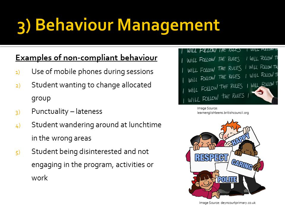 Examples of non-compliant behaviour 1) Use of mobile phones during sessions 2) Student wanting to change allocated group 3) Punctuality – lateness 4) Student wandering around at lunchtime in the wrong areas 5) Student being disinterested and not engaging in the program, activities or work Image Source: learnenglishteens.britishcouncil.org Image Source: deyncourtprimary.co.uk