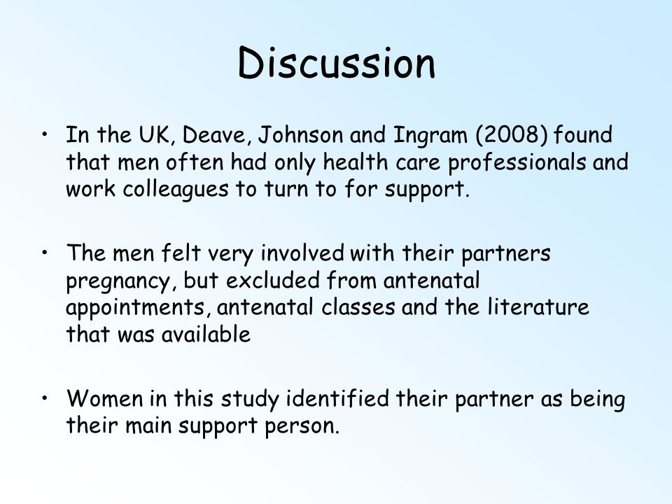Discussion In the UK, Deave, Johnson and Ingram (2008) found that men often had only health care professionals and work colleagues to turn to for supp