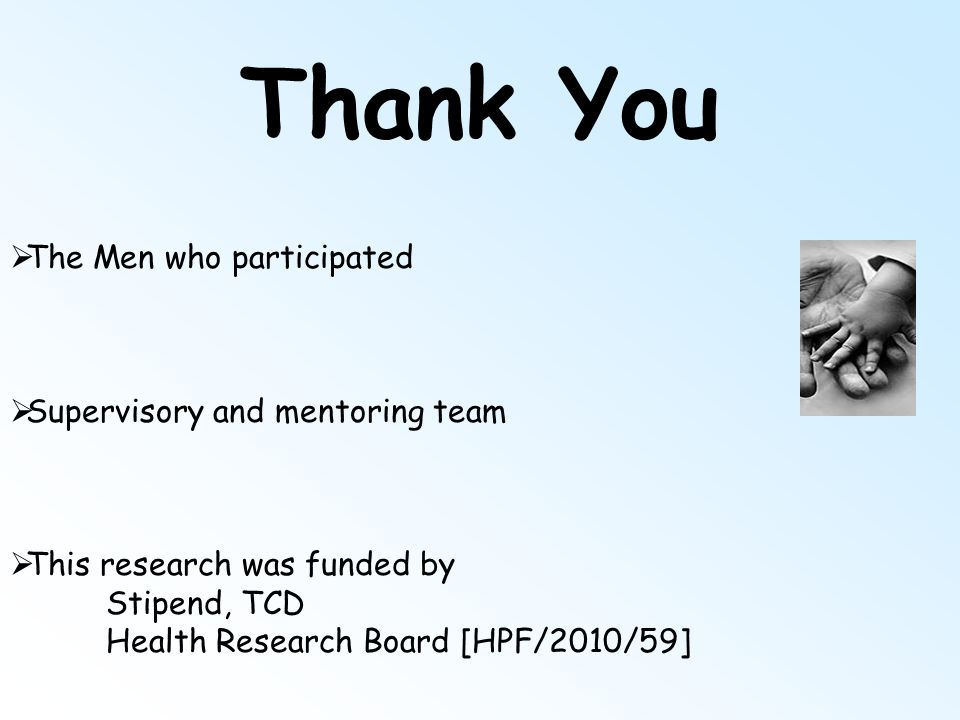 Thank You  The Men who participated  Supervisory and mentoring team  This research was funded by Stipend, TCD Health Research Board [HPF/2010/59]