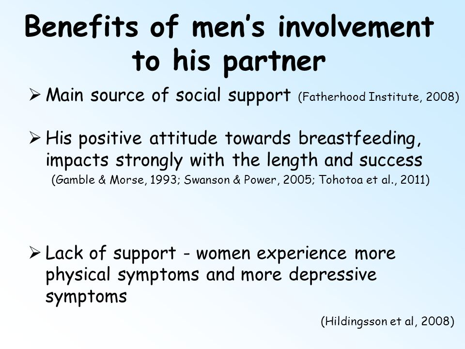 Benefits of men's involvement to his partner  Main source of social support (Fatherhood Institute, 2008)  His positive attitude towards breastfeedin