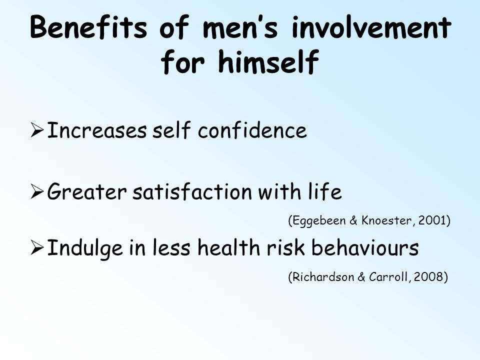 Benefits of men's involvement for himself  Increases self confidence  Greater satisfaction with life (Eggebeen & Knoester, 2001)  Indulge in less h