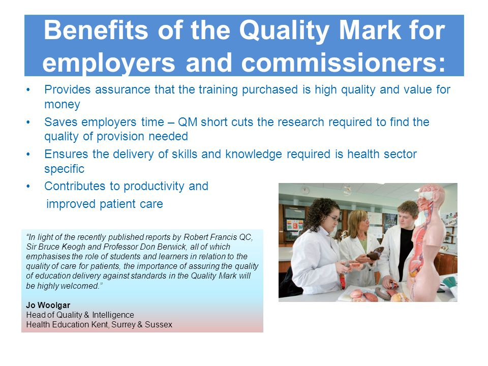 Benefits of the Quality Mark Achievement of the Skills for Health Quality Mark recognises that providers of training and specific learning/training courses have met the high standards expected by health care employers.
