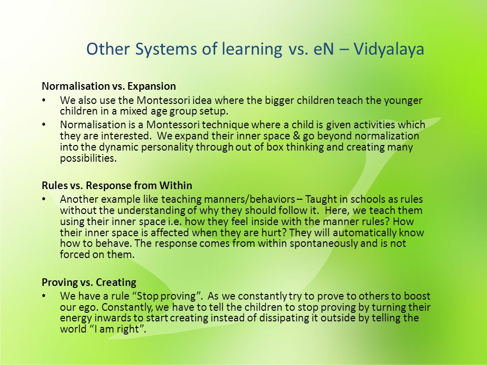 Normalisation vs. Expansion We also use the Montessori idea where the bigger children teach the younger children in a mixed age group setup. Normalisa