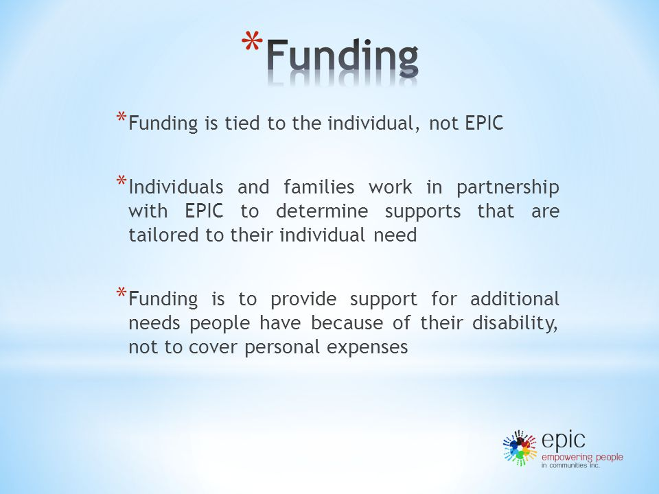 * Funding is tied to the individual, not EPIC * Individuals and families work in partnership with EPIC to determine supports that are tailored to their individual need * Funding is to provide support for additional needs people have because of their disability, not to cover personal expenses