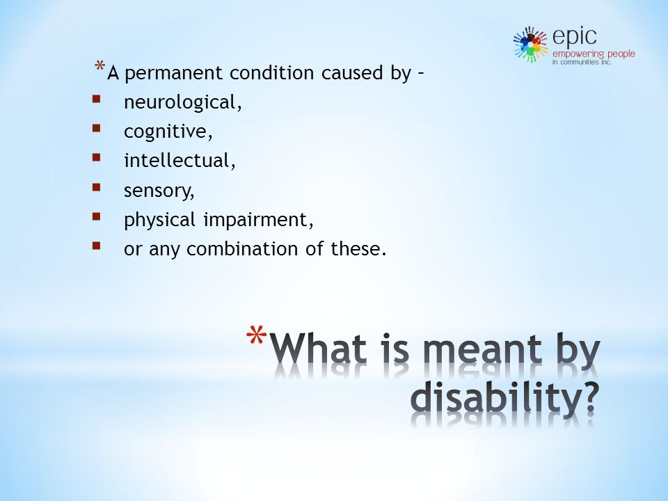 * A permanent condition caused by –  neurological,  cognitive,  intellectual,  sensory,  physical impairment,  or any combination of these.