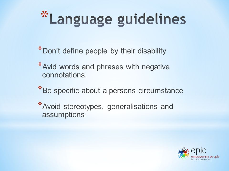* Don't define people by their disability * Avid words and phrases with negative connotations.