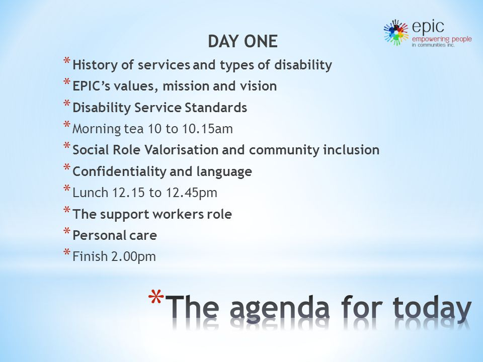 DAY ONE * History of services and types of disability * EPIC's values, mission and vision * Disability Service Standards * Morning tea 10 to 10.15am * Social Role Valorisation and community inclusion * Confidentiality and language * Lunch 12.15 to 12.45pm * The support workers role * Personal care * Finish 2.00pm