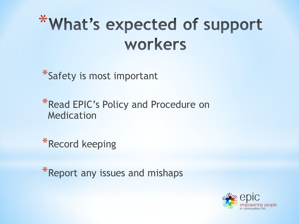 * Safety is most important * Read EPIC's Policy and Procedure on Medication * Record keeping * Report any issues and mishaps