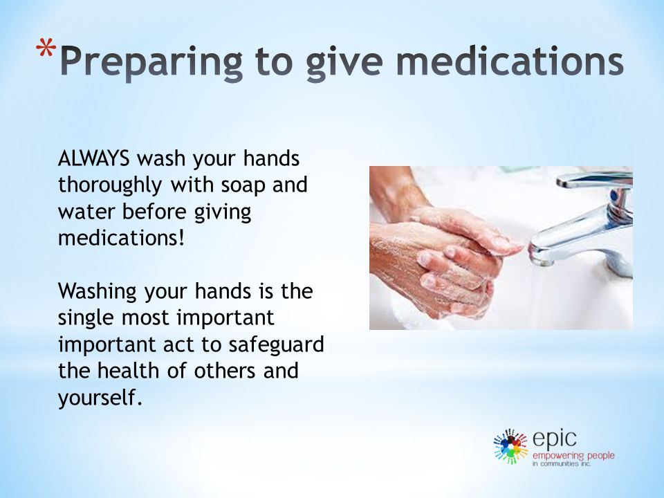 ALWAYS wash your hands thoroughly with soap and water before giving medications.