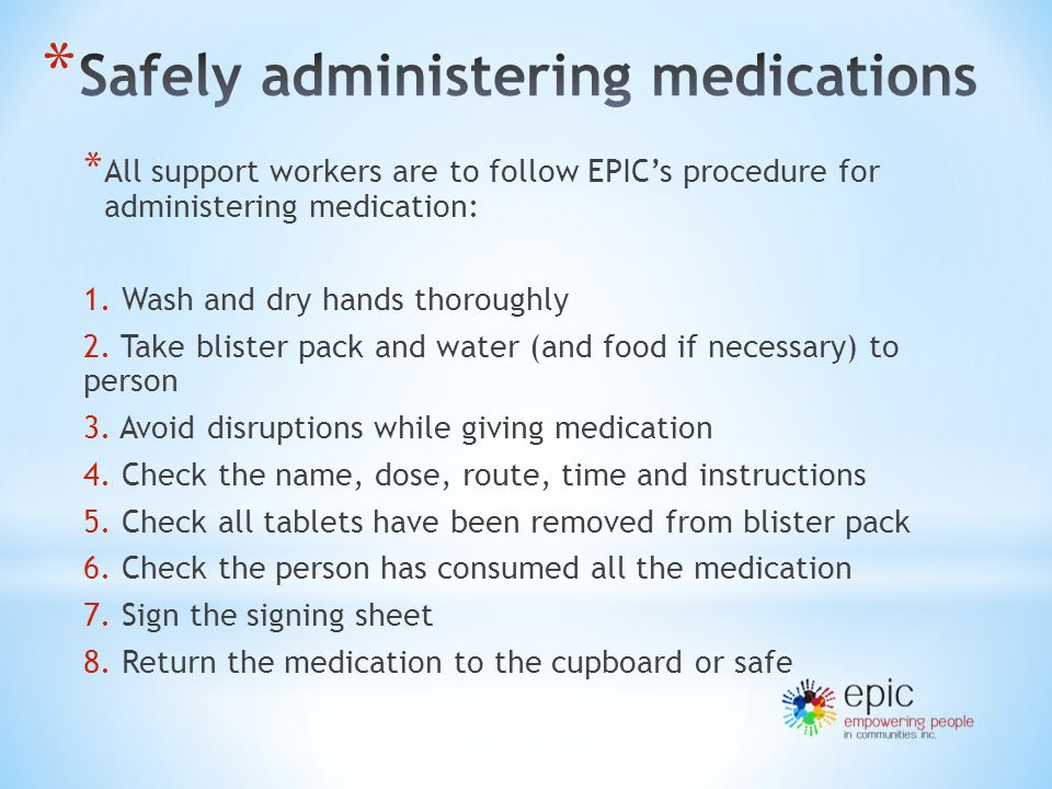 * All support workers are to follow EPIC's procedure for administering medication: 1.