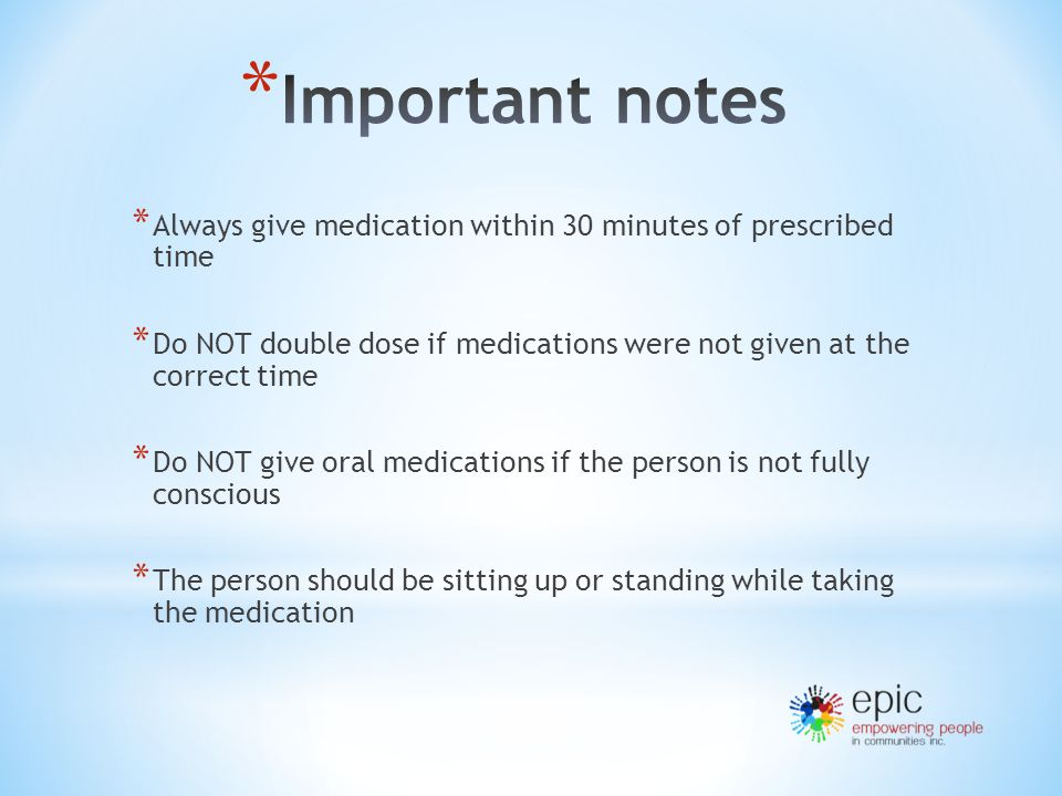 * Always give medication within 30 minutes of prescribed time * Do NOT double dose if medications were not given at the correct time * Do NOT give oral medications if the person is not fully conscious * The person should be sitting up or standing while taking the medication