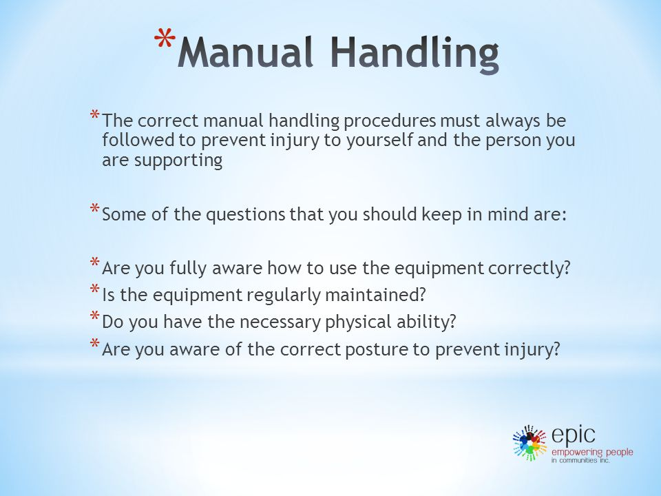 * The correct manual handling procedures must always be followed to prevent injury to yourself and the person you are supporting * Some of the questions that you should keep in mind are: * Are you fully aware how to use the equipment correctly.