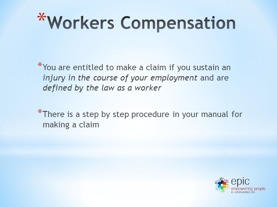 * You are entitled to make a claim if you sustain an injury in the course of your employment and are defined by the law as a worker * There is a step by step procedure in your manual for making a claim