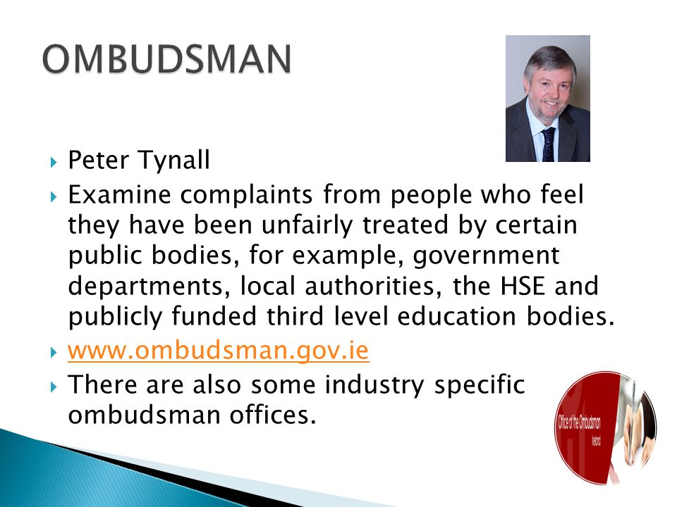  Peter Tynall  Examine complaints from people who feel they have been unfairly treated by certain public bodies, for example, government departments, local authorities, the HSE and publicly funded third level education bodies.
