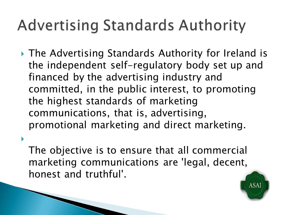  The Advertising Standards Authority for Ireland is the independent self-regulatory body set up and financed by the advertising industry and committed, in the public interest, to promoting the highest standards of marketing communications, that is, advertising, promotional marketing and direct marketing.