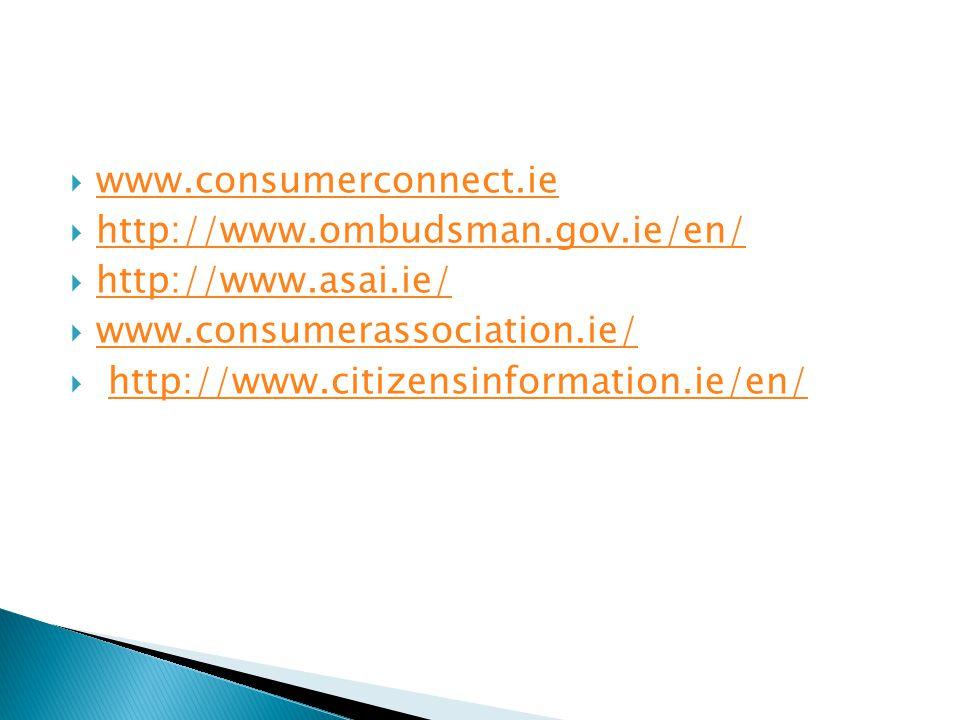  www.consumerconnect.ie www.consumerconnect.ie  http://www.ombudsman.gov.ie/en/ http://www.ombudsman.gov.ie/en/  http://www.asai.ie/ http://www.asai.ie/  www.consumerassociation.ie/ www.consumerassociation.ie/  http://www.citizensinformation.ie/en/http://www.citizensinformation.ie/en/