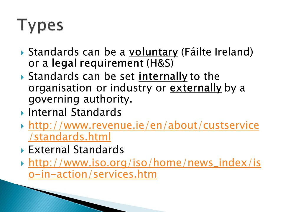  Standards can be a voluntary (Fáilte Ireland) or a legal requirement (H&S)  Standards can be set internally to the organisation or industry or externally by a governing authority.
