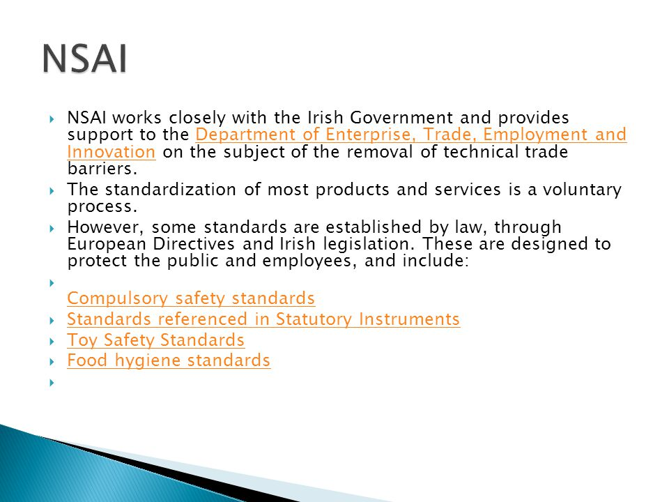  NSAI works closely with the Irish Government and provides support to the Department of Enterprise, Trade, Employment and Innovation on the subject of the removal of technical trade barriers.Department of Enterprise, Trade, Employment and Innovation  The standardization of most products and services is a voluntary process.