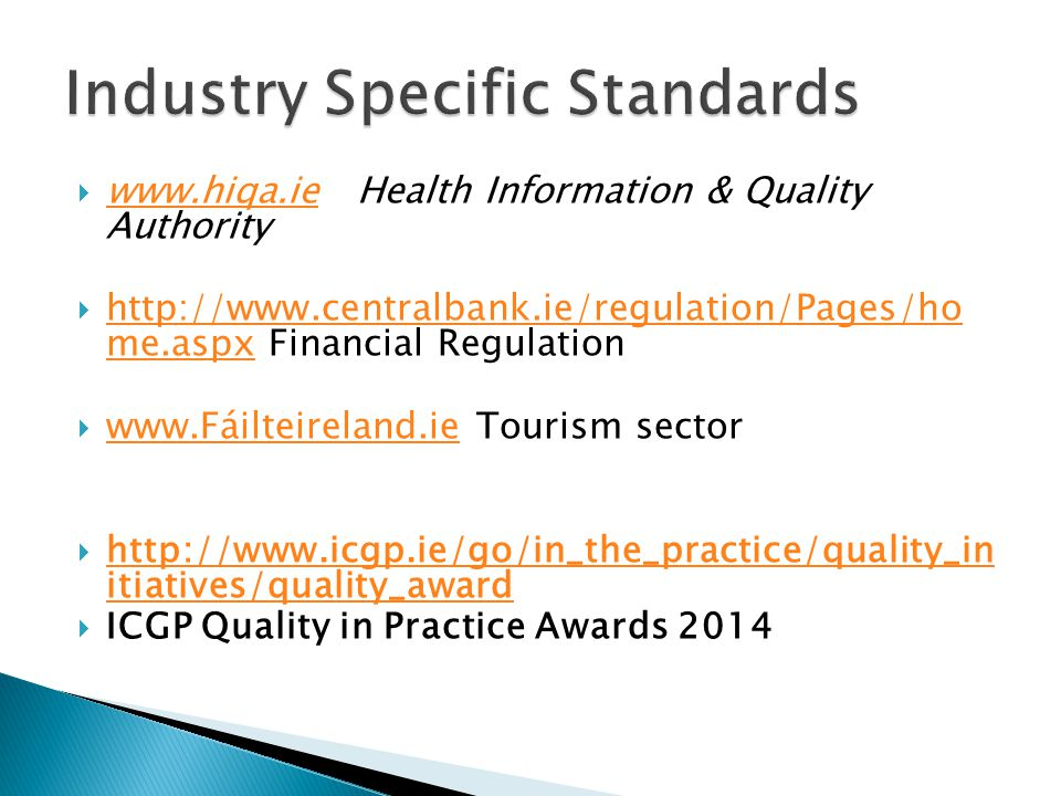  www.hiqa.ie Health Information & Quality Authority www.hiqa.ie  http://www.centralbank.ie/regulation/Pages/ho me.aspx Financial Regulation http://www.centralbank.ie/regulation/Pages/ho me.aspx  www.Fáilteireland.ie Tourism sector www.Fáilteireland.ie  http://www.icgp.ie/go/in_the_practice/quality_in itiatives/quality_award http://www.icgp.ie/go/in_the_practice/quality_in itiatives/quality_award  ICGP Quality in Practice Awards 2014