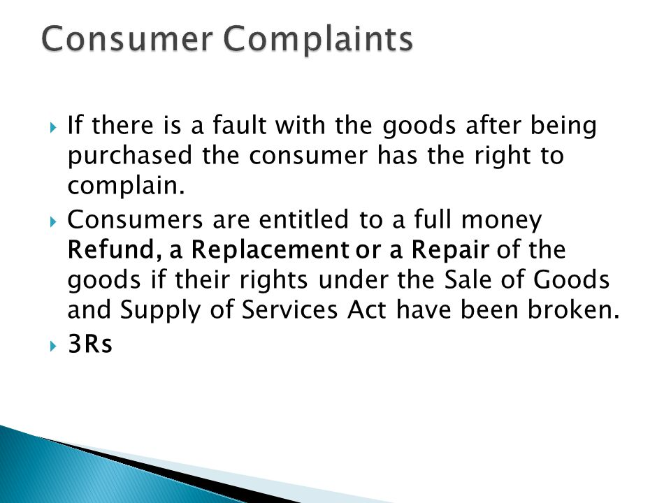  If there is a fault with the goods after being purchased the consumer has the right to complain.