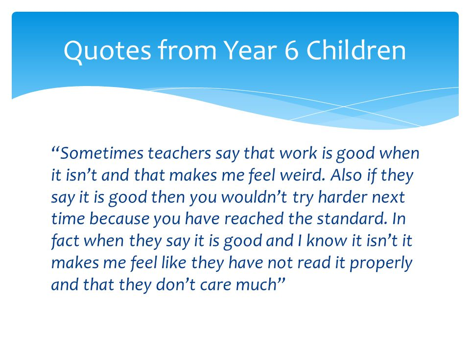 """""""Sometimes teachers say that work is good when it isn't and that makes me feel weird. Also if they say it is good then you wouldn't try harder next ti"""