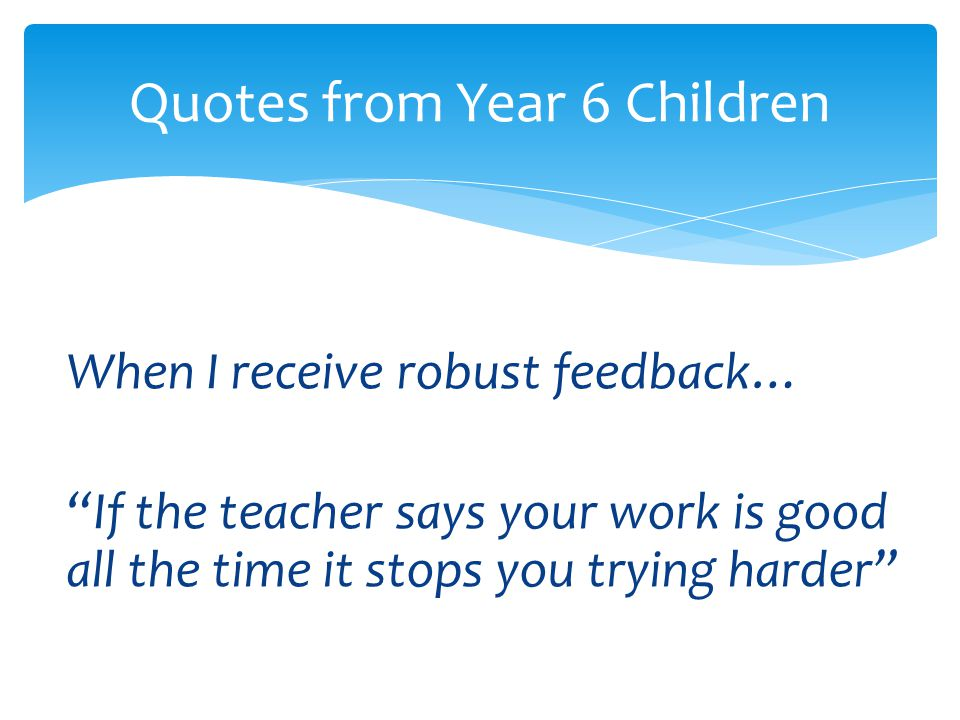 """When I receive robust feedback… """"If the teacher says your work is good all the time it stops you trying harder"""" Quotes from Year 6 Children"""