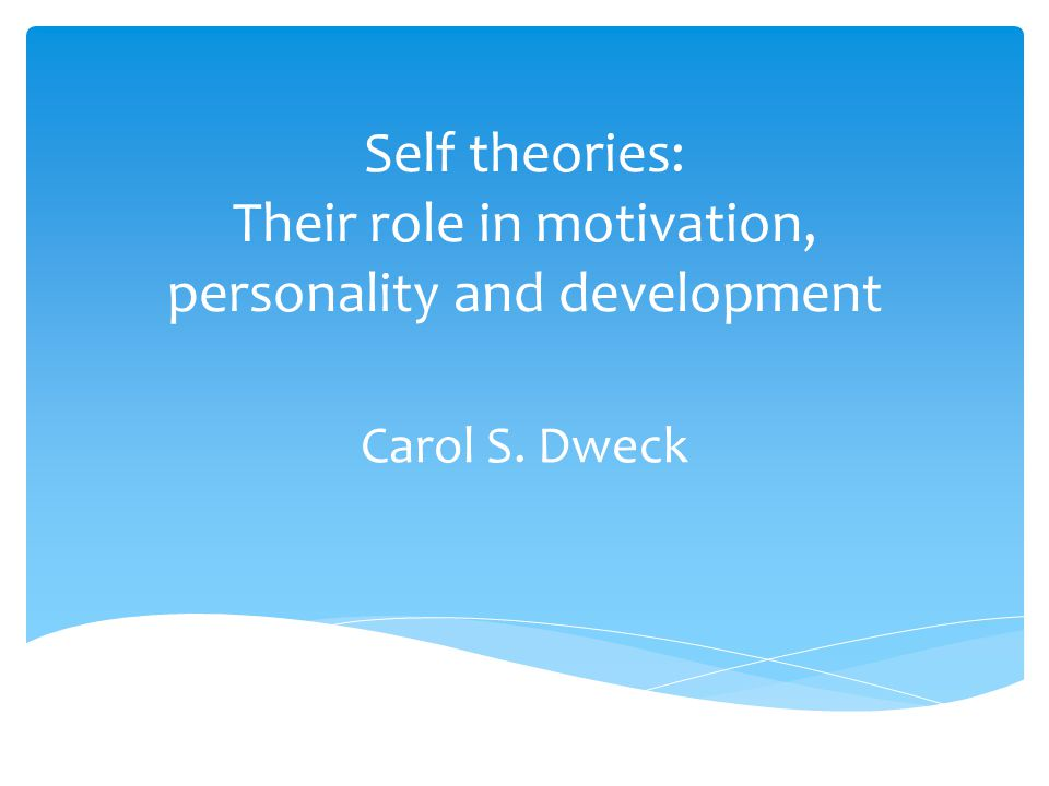 Self theories: Their role in motivation, personality and development Carol S. Dweck