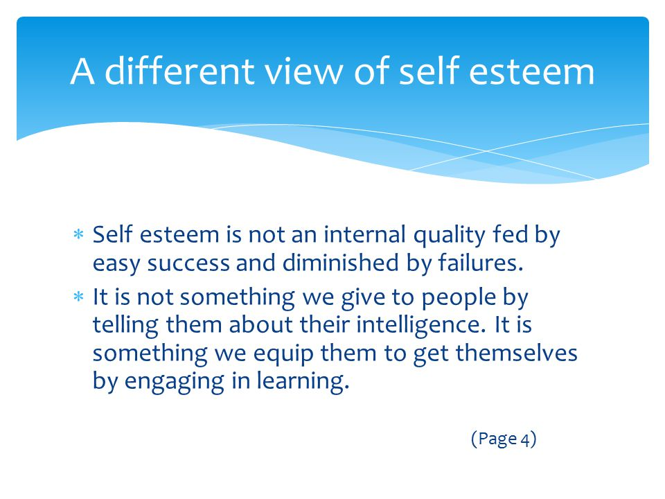  Self esteem is not an internal quality fed by easy success and diminished by failures.  It is not something we give to people by telling them about