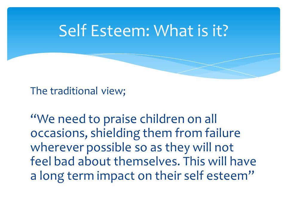 85% of parents believing praising a child's ability when they do well is something necessary for a child's self esteem However this seems only to instil in children a sense of contingent self worth i.e.