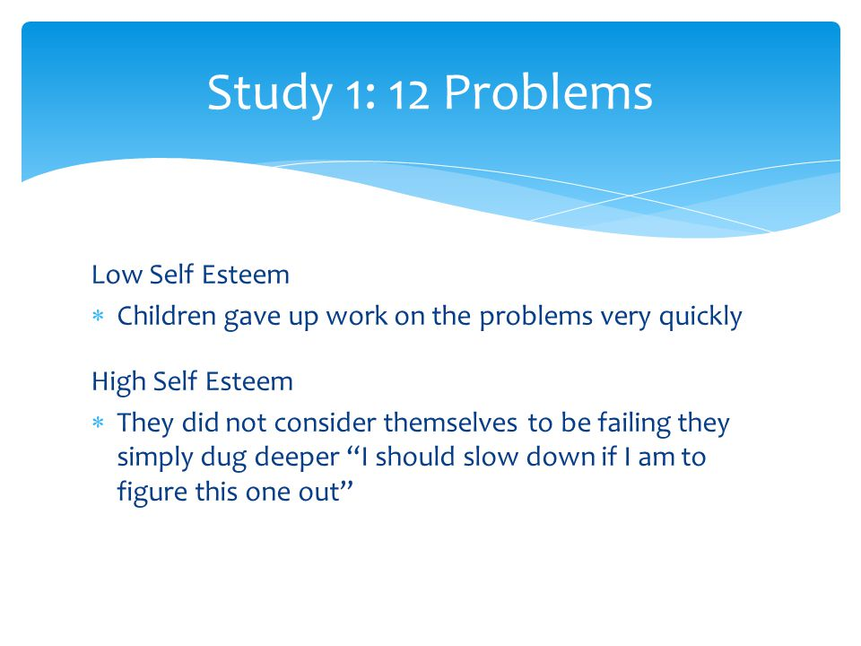 Low Self Esteem  Children gave up work on the problems very quickly High Self Esteem  They did not consider themselves to be failing they simply dug