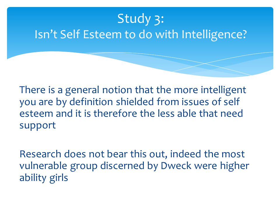 There is a general notion that the more intelligent you are by definition shielded from issues of self esteem and it is therefore the less able that n