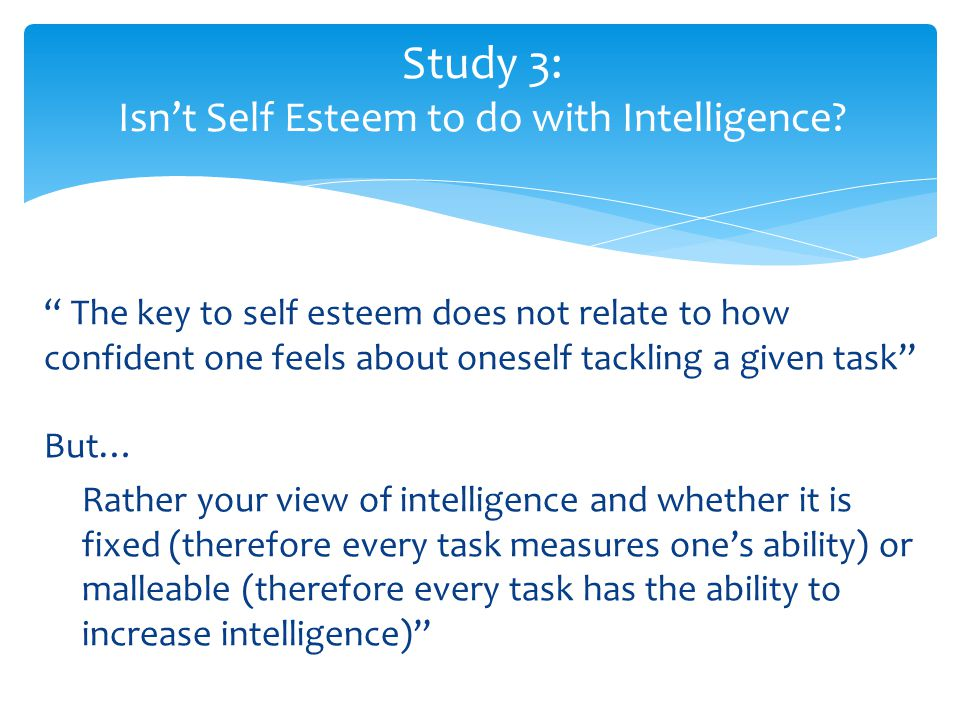 """"""" The key to self esteem does not relate to how confident one feels about oneself tackling a given task"""" But… Rather your view of intelligence and whe"""