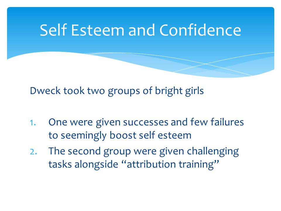 Dweck took two groups of bright girls 1.One were given successes and few failures to seemingly boost self esteem 2.The second group were given challen