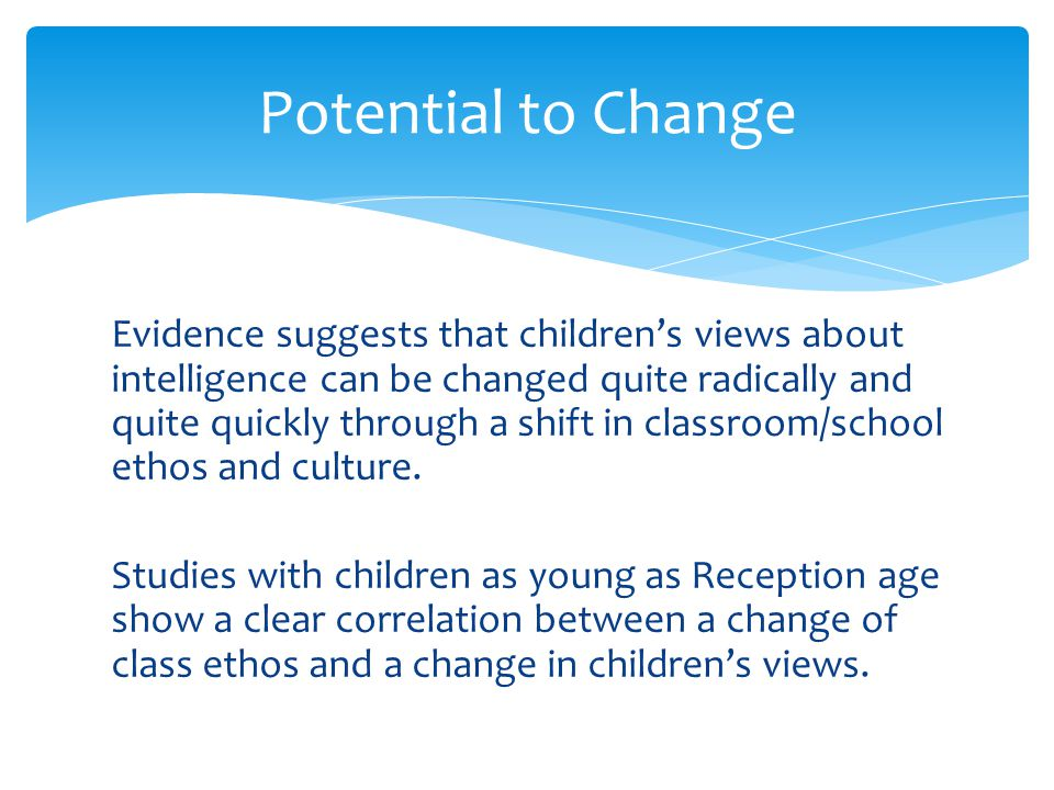 Evidence suggests that children's views about intelligence can be changed quite radically and quite quickly through a shift in classroom/school ethos