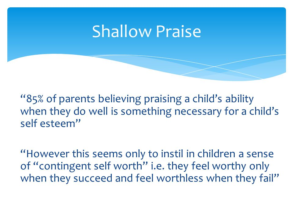"""""""85% of parents believing praising a child's ability when they do well is something necessary for a child's self esteem"""" """"However this seems only to i"""