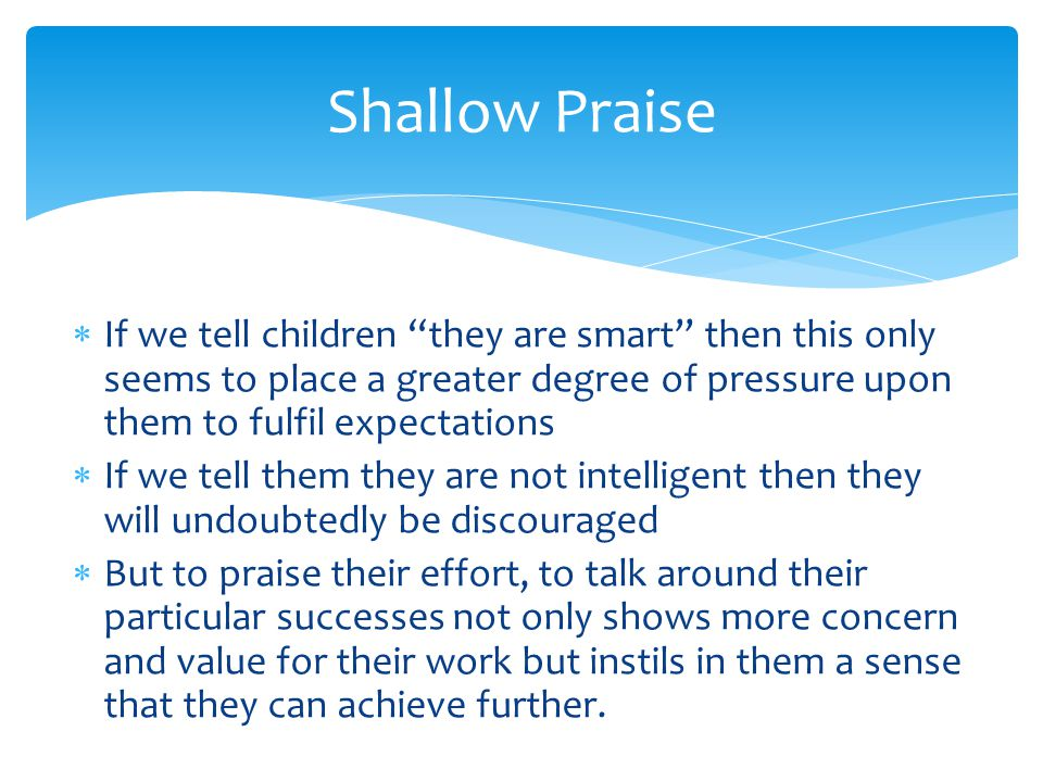 """ If we tell children """"they are smart"""" then this only seems to place a greater degree of pressure upon them to fulfil expectations  If we tell them t"""