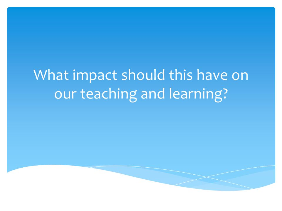 What impact should this have on our teaching and learning?