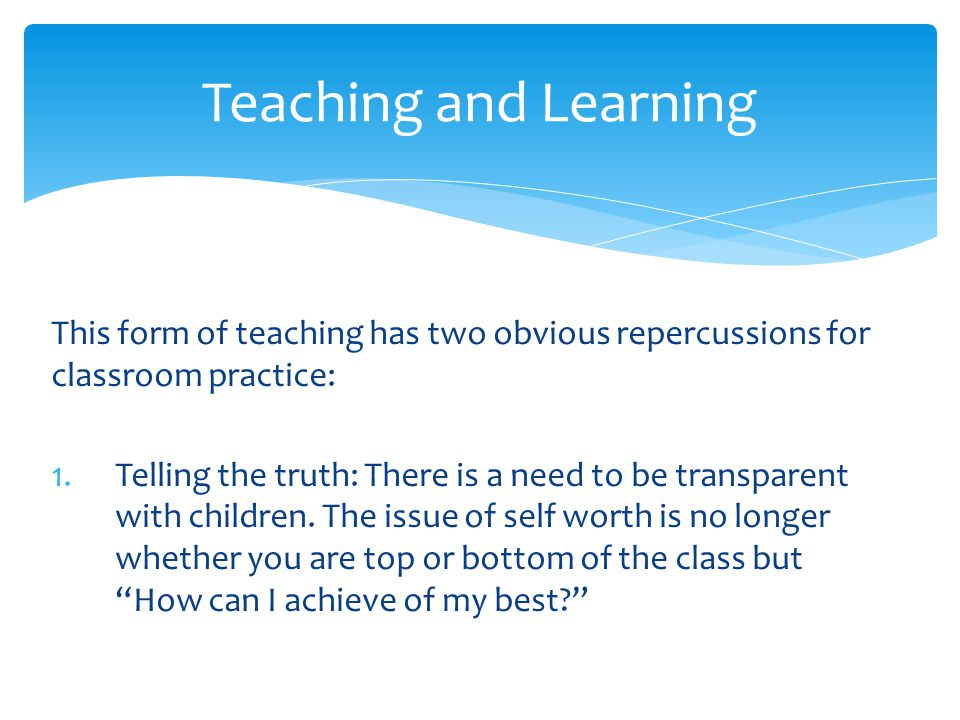 This form of teaching has two obvious repercussions for classroom practice: 1.Telling the truth: There is a need to be transparent with children. The