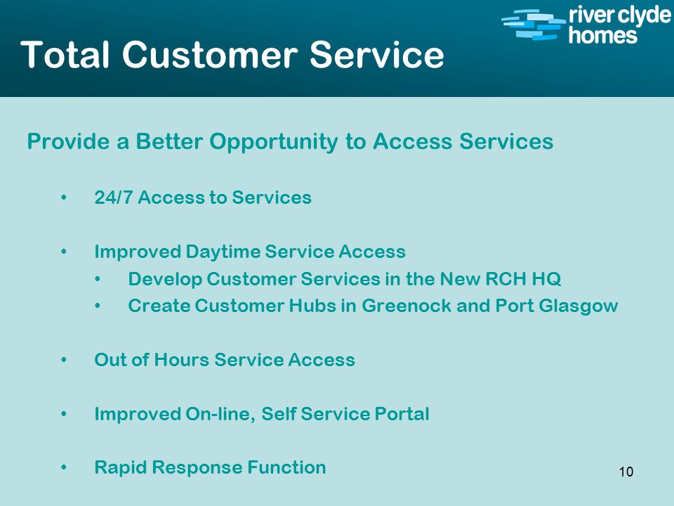 Intro slide Text Second level text Total Customer Service Provide a Better Opportunity to Access Services 24/7 Access to Services Improved Daytime Service Access Develop Customer Services in the New RCH HQ Create Customer Hubs in Greenock and Port Glasgow Out of Hours Service Access Improved On-line, Self Service Portal Rapid Response Function 10