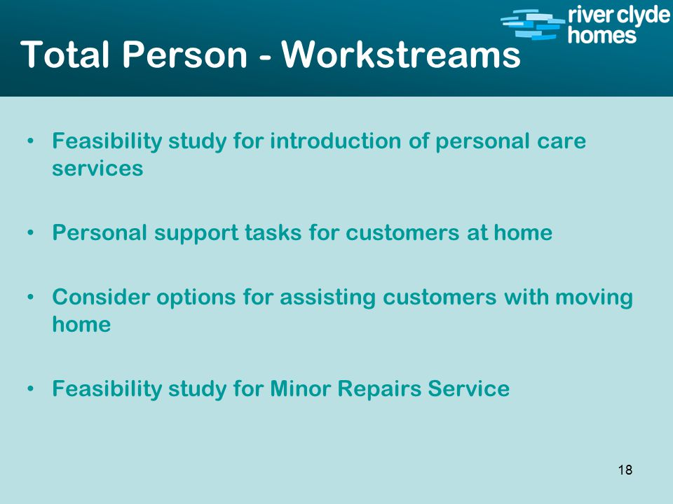 Intro slide Text Second level text Total Person - Workstreams Feasibility study for introduction of personal care services Personal support tasks for customers at home Consider options for assisting customers with moving home Feasibility study for Minor Repairs Service 18